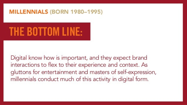 MILLENNIALS (BORN 1980–1995) Digital know how is important, and they expect brand interactions to flex to their experience...