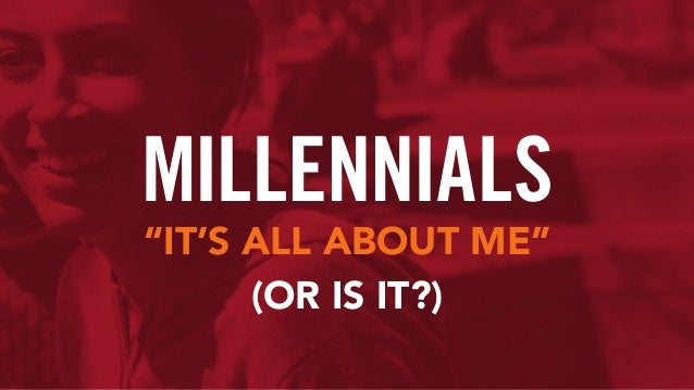 """MILLENNIALS """"IT'S ALL ABOUT ME"""" (OR IS IT?)"""