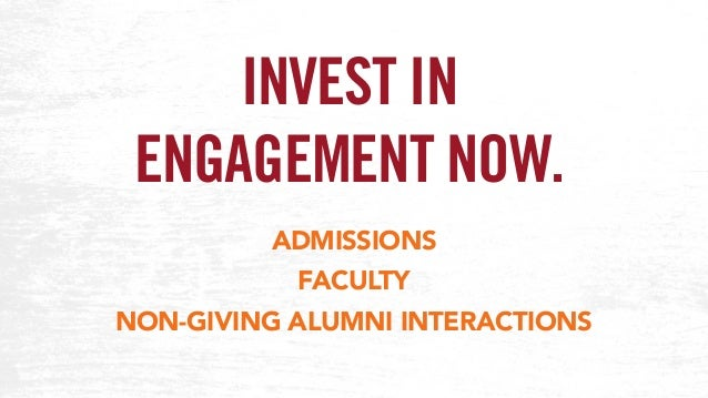 INVEST IN ENGAGEMENT NOW. ADMISSIONS FACULTY NON-GIVING ALUMNI INTERACTIONS