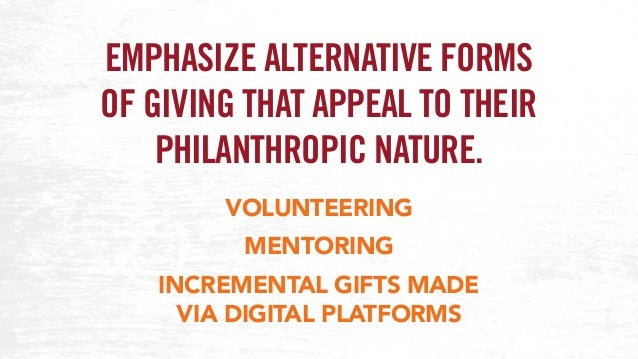 EMPHASIZE ALTERNATIVE FORMS OF GIVING THAT APPEAL TO THEIR PHILANTHROPIC NATURE. VOLUNTEERING MENTORING INCREMENTAL GIFTS ...