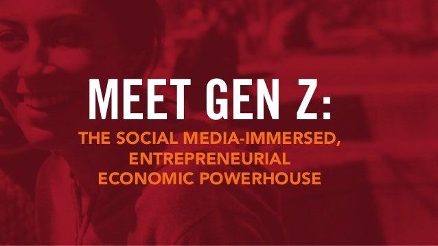 MEET GEN Z:THE SOCIAL MEDIA-IMMERSED, ENTREPRENEURIAL ECONOMIC POWERHOUSE