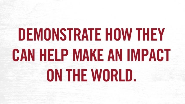 DEMONSTRATE HOW THEY CAN HELP MAKE AN IMPACT ON THE WORLD.