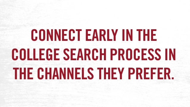 CONNECT EARLY IN THE COLLEGE SEARCH PROCESS IN THE CHANNELS THEY PREFER.
