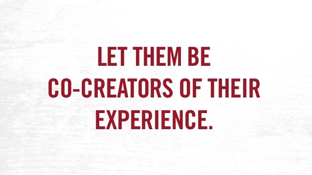 LET THEM BE CO-CREATORS OF THEIR EXPERIENCE.