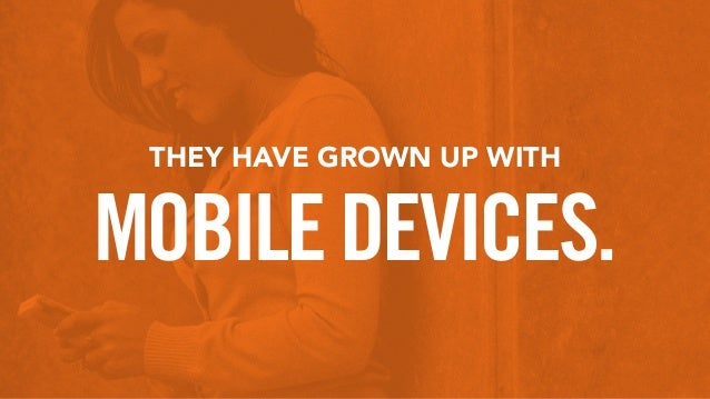 THEY HAVE GROWN UP WITH MOBILEDEVICES.