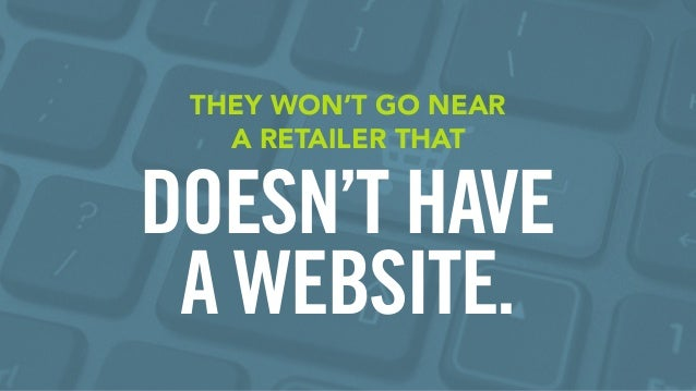 THEY WON'T GO NEAR A RETAILER THAT DOESN'T HAVE A WEBSITE.