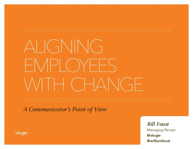 ALIGNING  EMPLOYEES  WITH CHANGE  A Communicator's Point of View  Bill Faust  Managing Partner  @ologie  @williamfaust