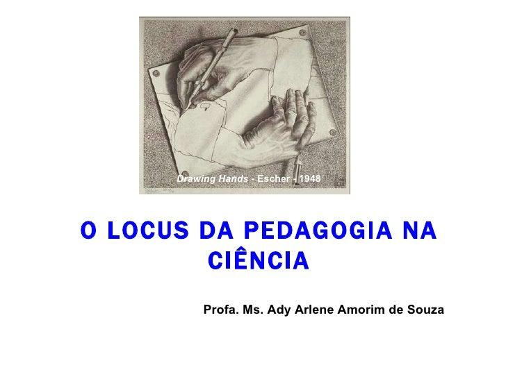 O LOCUS DA PEDAGOGIA NA CIÊNCIA Profa. Ms. Ady Arlene Amorim de Souza Drawing Hands  - Escher - 1948