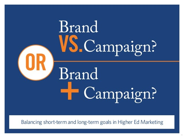 Brand  VS.Campaign?  Brand  +Campaign?  OR  Balancing short-term and long-term goals in Higher Ed Marketing  1