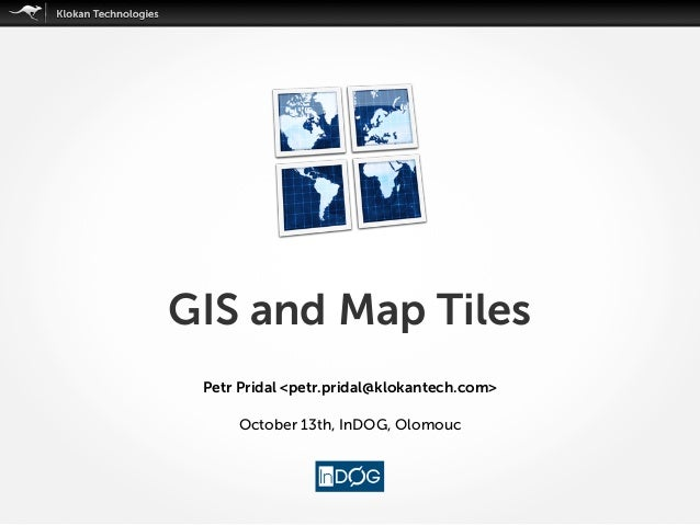 GIS and Map Tiles Petr Pridal <petr.pridal@klokantech.com> October 13th, InDOG, Olomouc