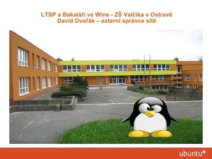 LTSP a Bakaláři ve Wine - ZŠ Valčíka v Ostravě     David Dvořák – externí správce sítě