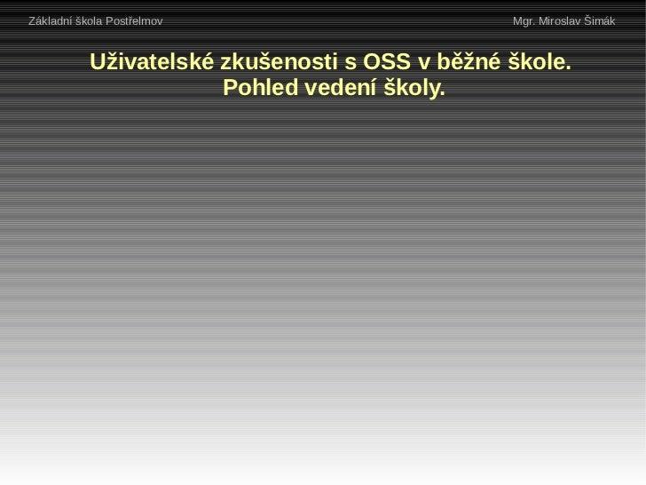 Základní škola Postřelmov                       Mgr. Miroslav Šimák           Uživatelské zkušenosti s OSS v běžné škole. ...