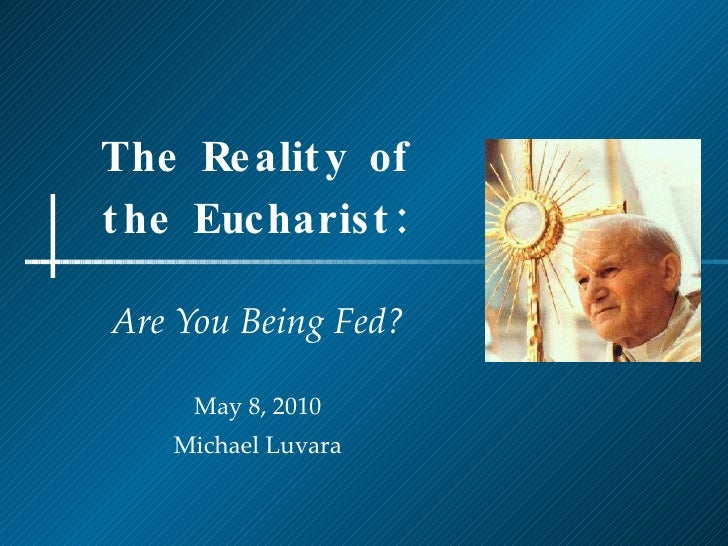 The Reality of the Eucharist: Are You Being Fed? May 8, 2010 Michael Luvara