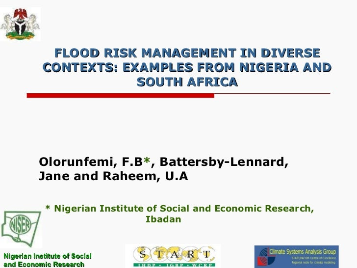 FLOOD RISK MANAGEMENT IN DIVERSE CONTEXTS: EXAMPLES FROM NIGERIA AND SOUTH AFRICA Olorunfemi, F.B * , Battersby-Lennard, J...