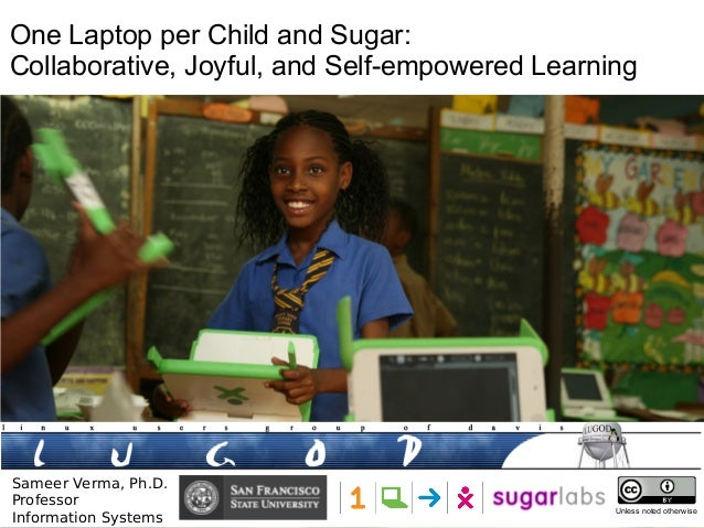 One Laptop per Child and Sugar: Collaborative, Joyful, and Self-empowered Learning  Sameer Verma, Ph.D. Professor Informat...