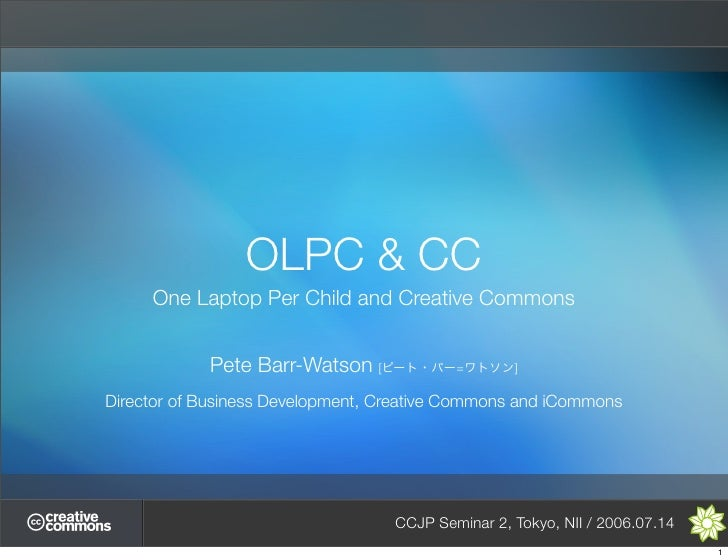 OLPC & CC      One Laptop Per Child and Creative Commons               Pete Barr-Watson [             =       ]  Director ...