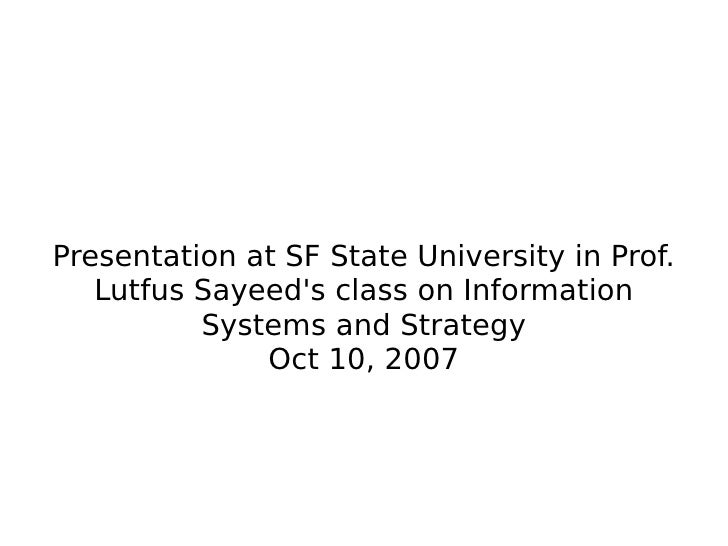 Presentation at SF State University in Prof. Lutfus Sayeed's class on Information Systems and Strategy Oct 10, 2007