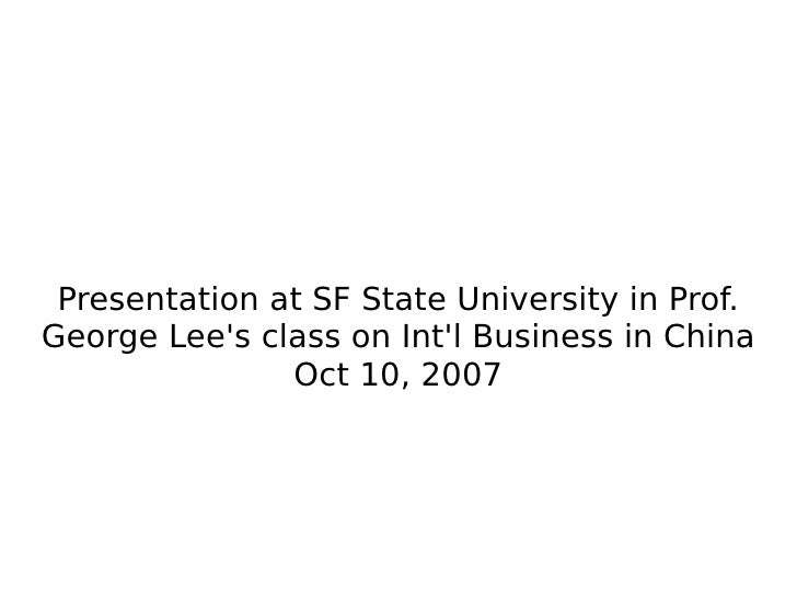 Presentation at SF State University in Prof. George Lee's class on Int'l Business in China Oct 10, 2007