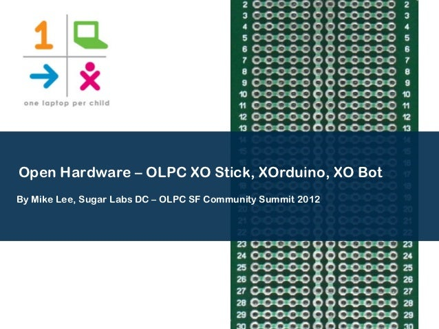 Open Hardware – OLPC XO Stick, XOrduino, XO BotBy Mike Lee, Sugar Labs DC – OLPC SF Community Summit 2012