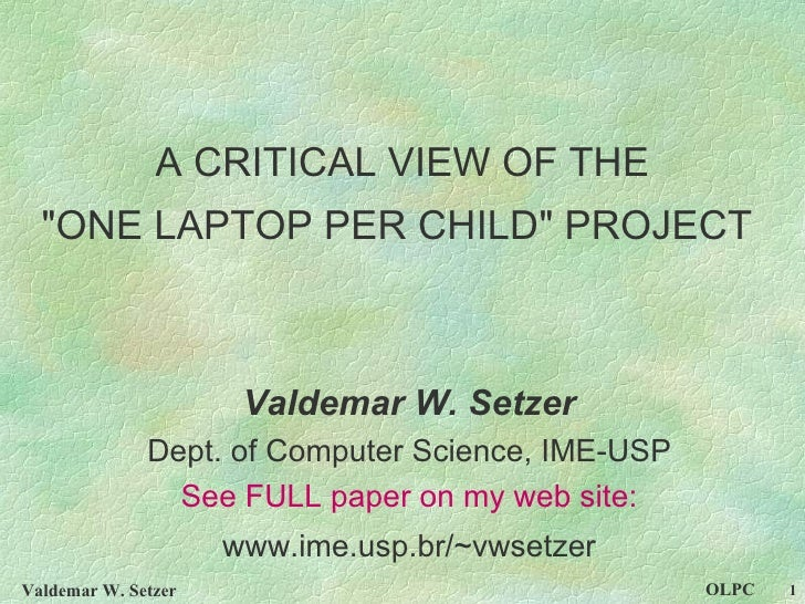"""A CRITICAL VIEW OF THE """"ONE LAPTOP PER CHILD"""" PROJECT   Valdemar W. Setzer Dept. of Computer Science, IME-USP Se..."""