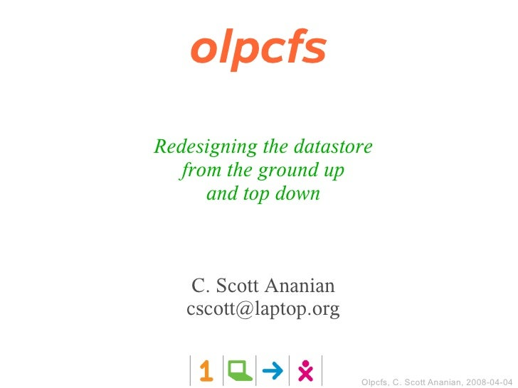 olpcfs Redesigning the datastore    from the ground up       and top down        C. Scott Ananian    cscott@laptop.org    ...