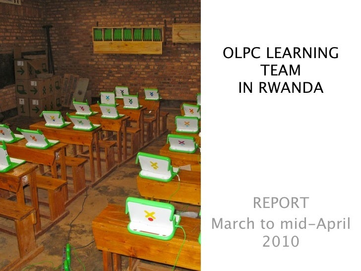 OLPC LEARNING      TEAM   IN RWANDA          REPORT March to mid-April       2010