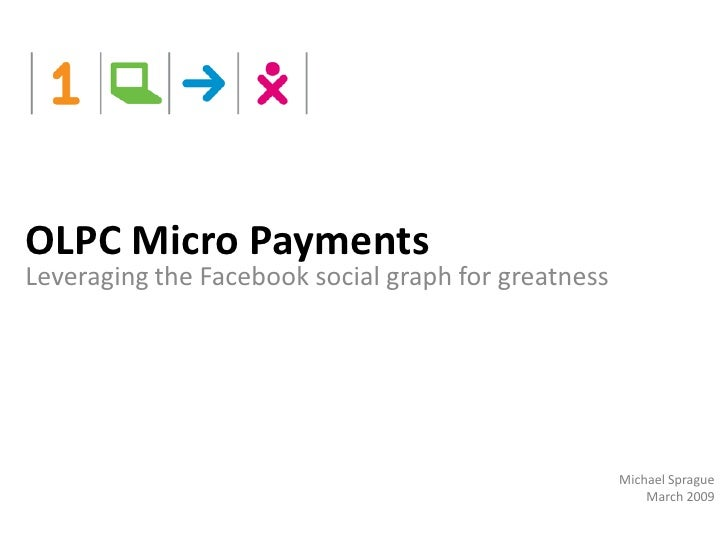 OLPC Micro Payments Leveraging the Facebook social graph for greatness                                                    ...