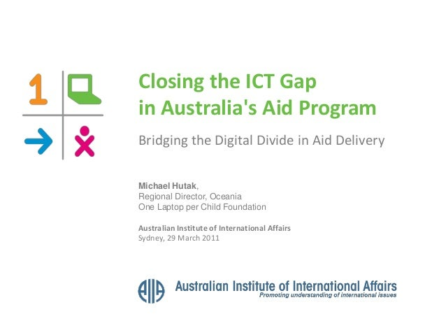 Closing the ICT Gap in Australia's Aid Program Bridging the Digital Divide in Aid Delivery Michael Hutak, Regional Directo...