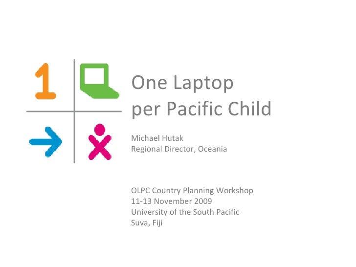One Laptop  per Pacific Child  Michael Hutak Regional Director, Oceania OLPC Country Planning Workshop  11-13 November 200...