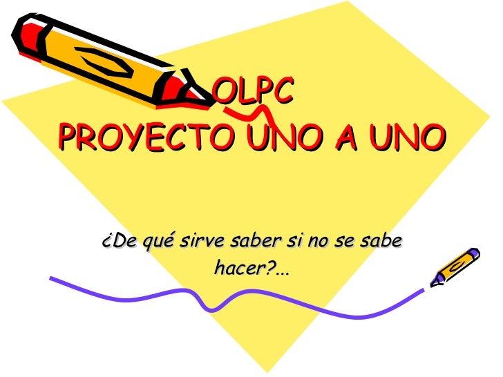 OLPC PROYECTO UNO A UNO ¿De qué sirve saber si no se sabe hacer?...