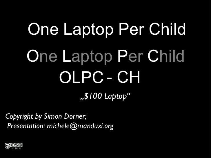 "OLPC - CH O ne  L aptop  P er  C hild "" $100 Laptop"" One Laptop Per Child Copyright by Simon Dorner;  Presentation: michel..."
