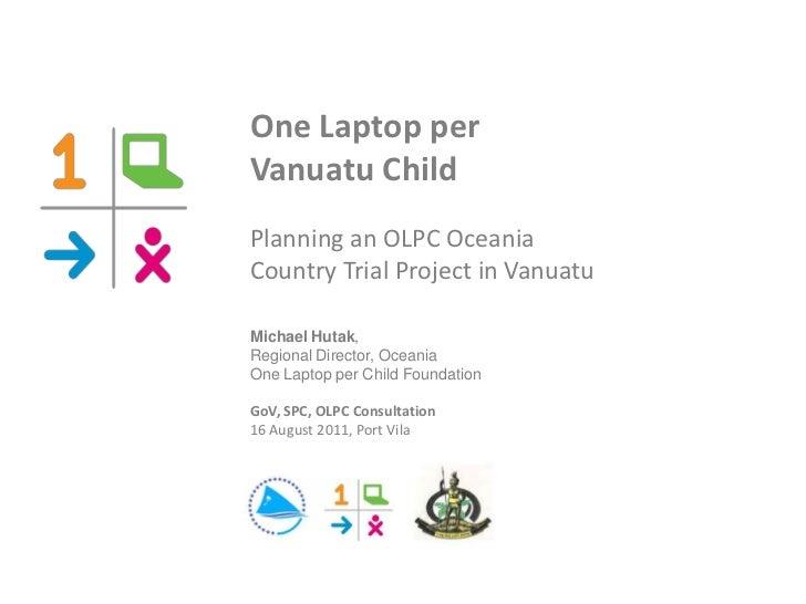 One Laptop perVanuatu ChildPlanning an OLPC OceaniaCountry Trial Project in VanuatuMichael Hutak,Regional Director, Oceani...