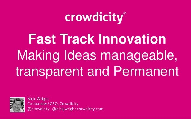 Fast Track Innovation  Making Ideas manageable,  transparent and Permanent  Nick Wright  Co-founder / CPO, Crowdicity  @cr...