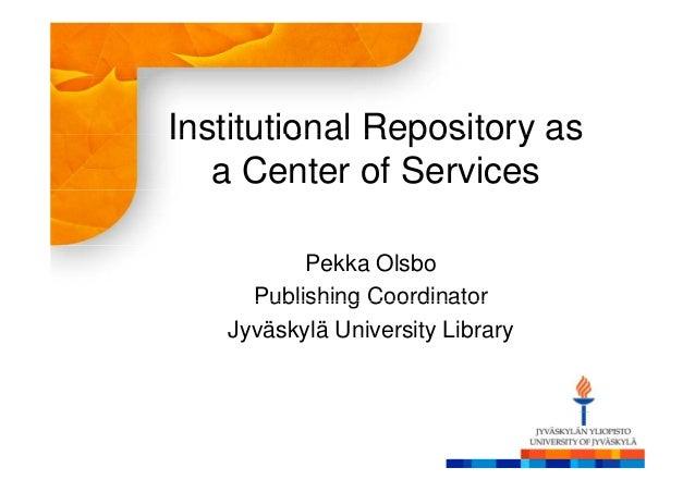 Institutional Repository as   a Center of Services          Pekka Olsbo     Publishing Coordinator   Jyväskylä University ...