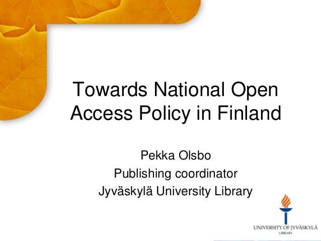 Towards National Open Access Policy in Finland Pekka Olsbo Publishing coordinator Jyväskylä University Library