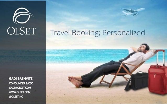 1 © Copyright 2014 OLSET. All rights reserved. Travel Booking; Personalized GADI BASHVITZ CO-FOUNDER & CEO GADI@OLSET.COM ...