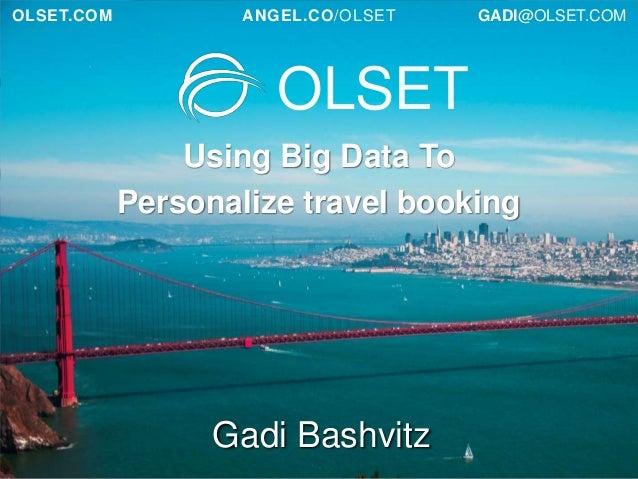 OLSET.COM  ANGEL.CO/OLSET  GADI@OLSET.COM  OLSET Using Big Data To Personalize travel booking  Gadi Bashvitz