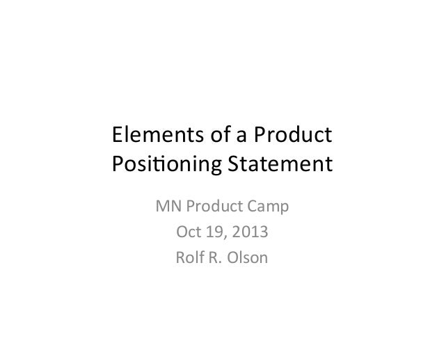 Elements	   of	   a	   Product	    Posi2oning	   Statement	    MN	   Product	   Camp	    Oct	   19,	   2013	    Rolf	   R....