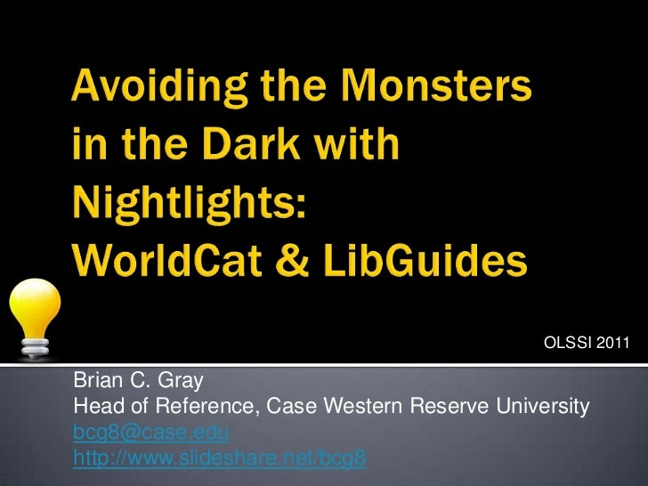 Avoiding the Monsters in the Dark with Nightlights:WorldCat & LibGuides<br />OLSSI 2011<br />Brian C. Gray<br />Head of Re...