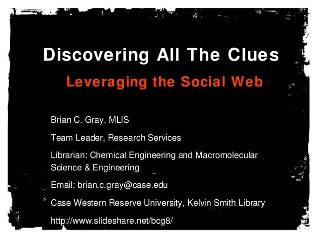 Discovering All The Clues Leveraging the Social Web Brian C. Gray, MLIS Team Leader, Research Services Librarian: Chemical...