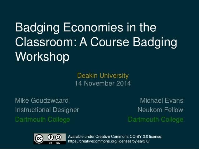 Badging Economies in the  Classroom: A Course Badging  Workshop  Michael Evans  Neukom Fellow  Deakin University  14 Novem...