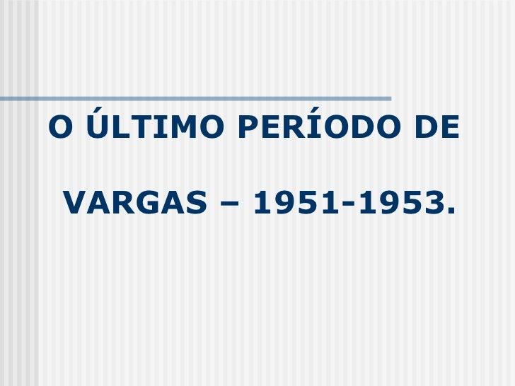 O ÚLTIMO PERÍODO DE  VARGAS – 1951-1953.
