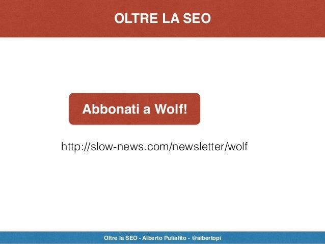 Abbonati a Wolf! OLTRE LA SEO Oltre la SEO - Alberto Puliafito - @albertopi http://slow-news.com/newsletter/wolf