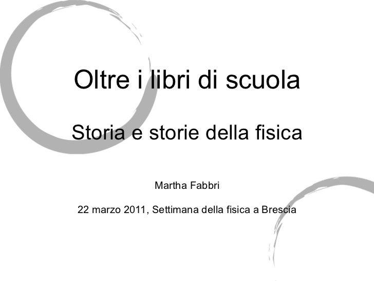 Oltre i libri di scuola Storia e storie della fisica Martha Fabbri 22 marzo 2011, Settimana della fisica a Brescia