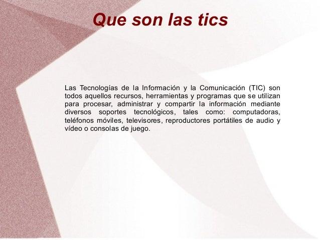 Que son las tics Las Tecnologías de la Información y la Comunicación (TIC) son todos aquellos recursos, herramientas y pro...