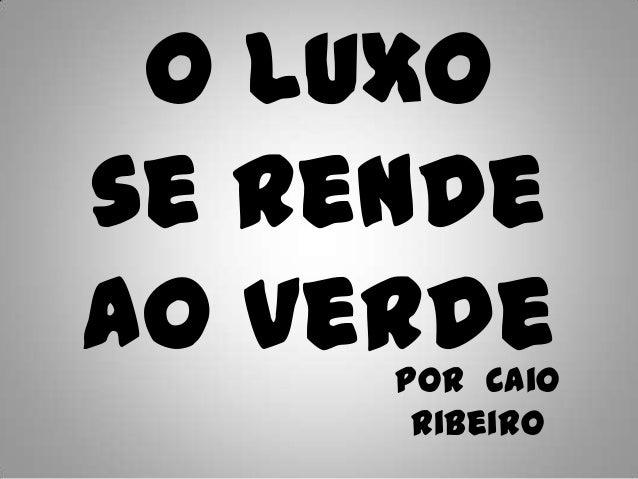 O Luxose rendeao verde     Por Caio      Ribeiro