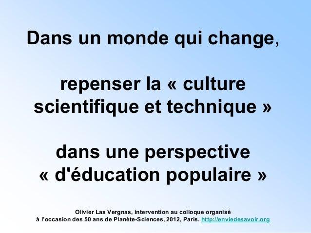 Dans un monde qui change,   repenser la « culturescientifique et technique »   dans une perspective « déducation populaire...
