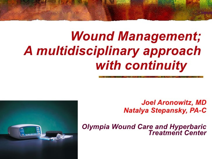 Wound Management; A multidisciplinary approach with continuity  Joel Aronowitz, MD Natalya Stepansky, PA-C Olympia Wound C...