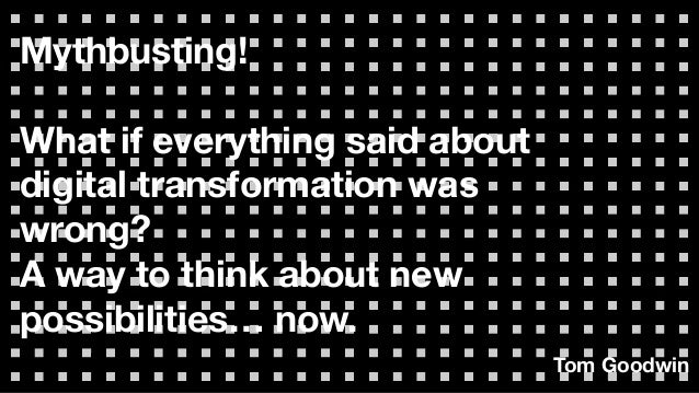 Mythbusting! What if everything said about digital transformation was wrong? A way to think about new possibilities… now. ...