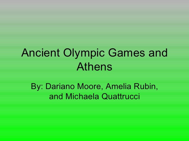 Ancient Olympic Games and          Athens By: Dariano Moore, Amelia Rubin,      and Michaela Quattrucci